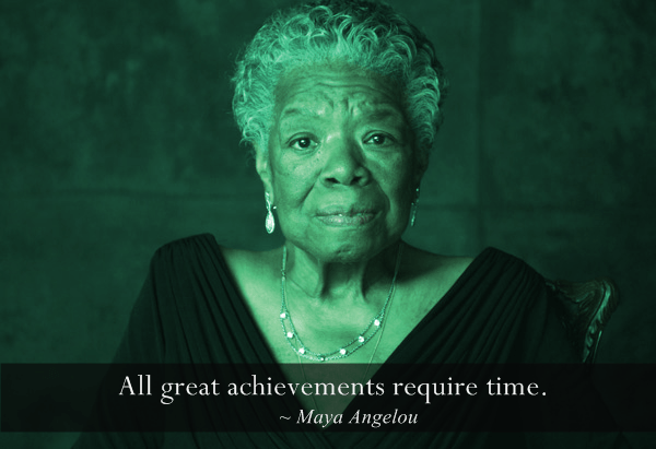 maya-angelou All great achievements require time. quote