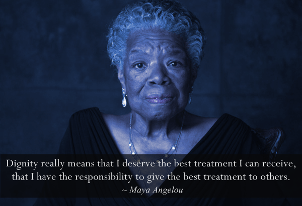 maya-angelou Dignity really means that I deserve the best treatment I can receive, that I have the responsibility to give the best treatment to others. quote