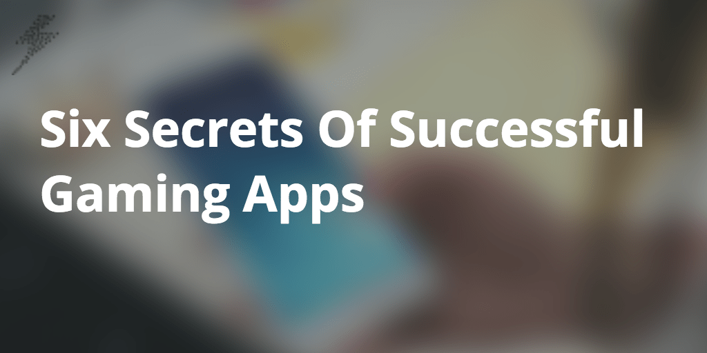 Six Secrets Of Successful Gaming Apps