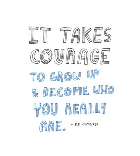 It takes courage to grow up and become who you really are. EE Cummings