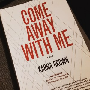 Come Away With Me by Karma Brown.  This is the Advance Uncorrected Proof and not the official cover.  The release date is August 25, 2015.