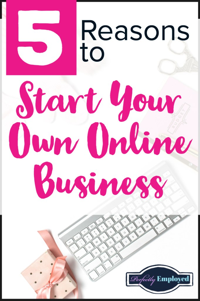 5 Reasons to Start Your Own Online Business - #startyourownbusiness #career #sidehustle