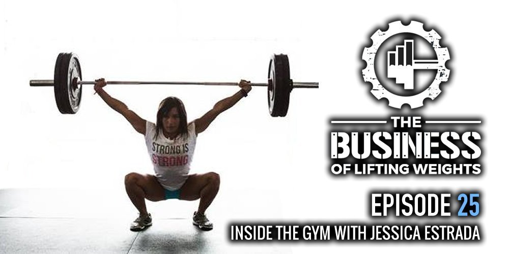 The Business of Lifting Weights Episode 25 Jessica Estrada