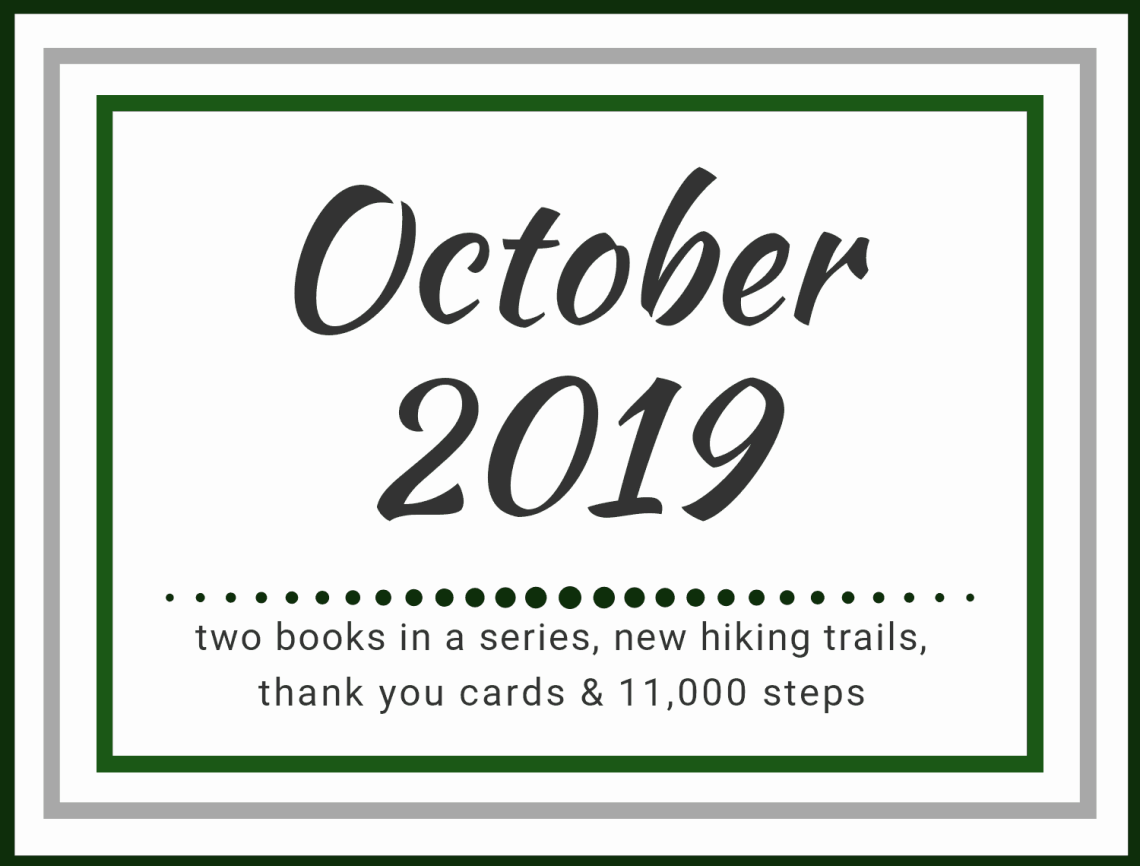 October 2019: Two books in a series, new hiking trails, thank you cards, & 11,000 steps.
