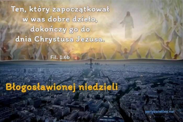 Ten, który zapoczątkował w was dobre dzieło, dokończy go dnia Jezusa Chrystusa.