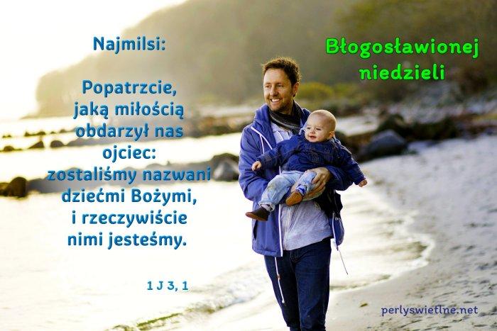 Popatrzcie, jaką miłością obdarzył nas ojciec:zostaliśmy nazwani dziećmi Bożymi, i rzeczywiście nimi jesteśmy.