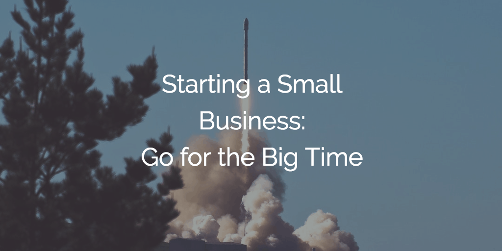 Starting a Small Business - Go for the Big Time