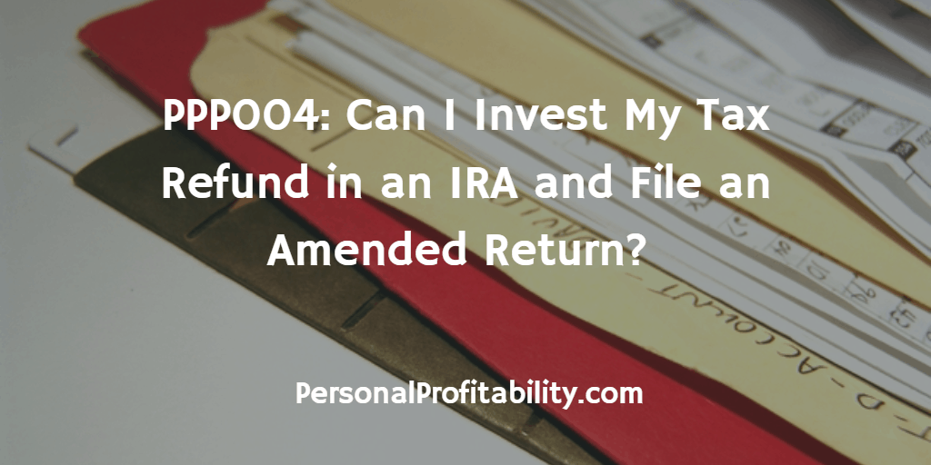 PPP004-Can-I-Invest-My-Tax-Refund-in-an-IRA-and-File-an-Amended-Return