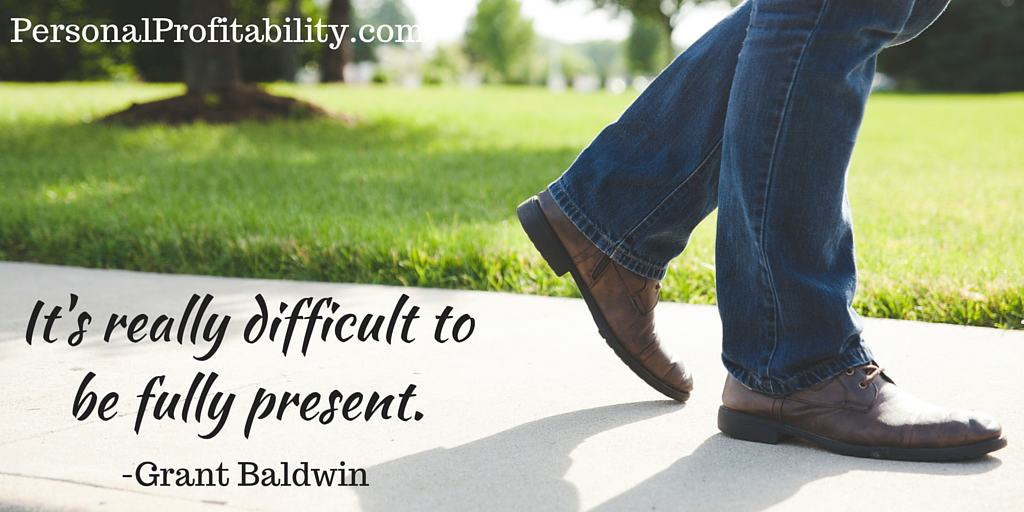 It's really difficult to be fully present - personalprofitability.com