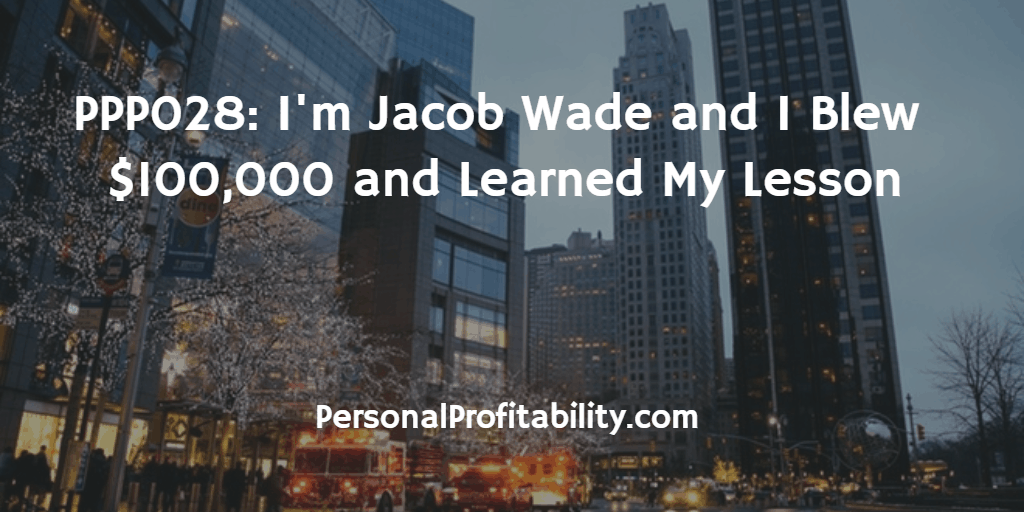 PPP028-I'm-Jacob- Wade-and-I-Blew- $100,000-and-Learned-My-Lesson