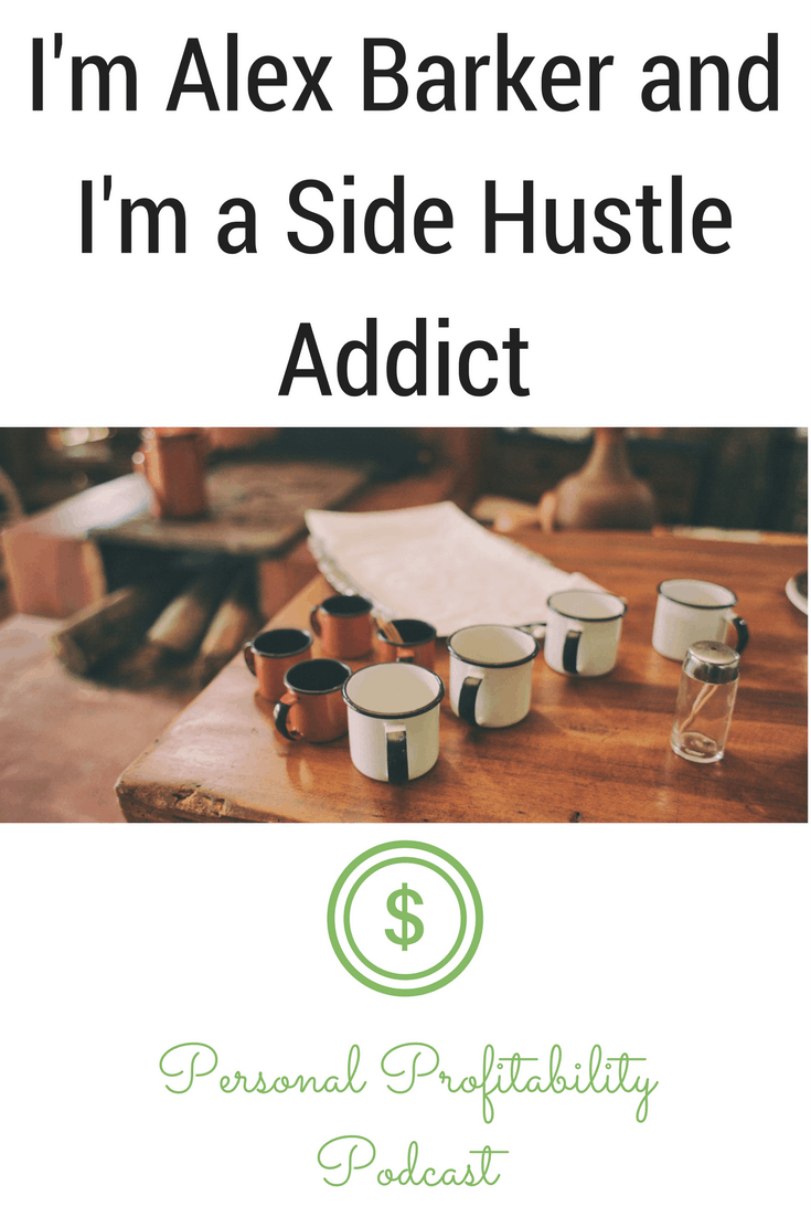 I'm Alex Barker and I'm a Side Hustle Addict