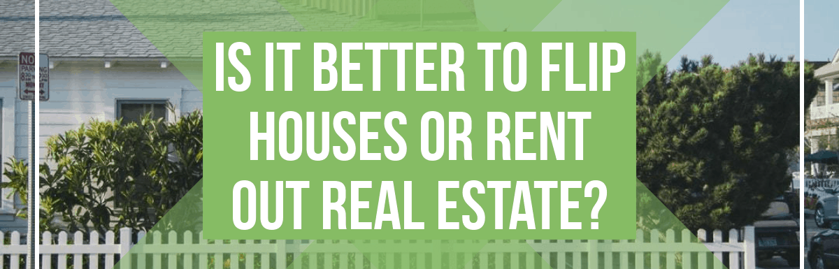 Flip Houses or Rent Out Real Estate?