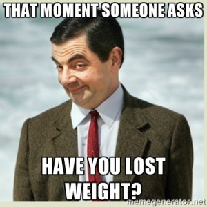 That Mr. Bean look people get when someone asks have you lost weight?