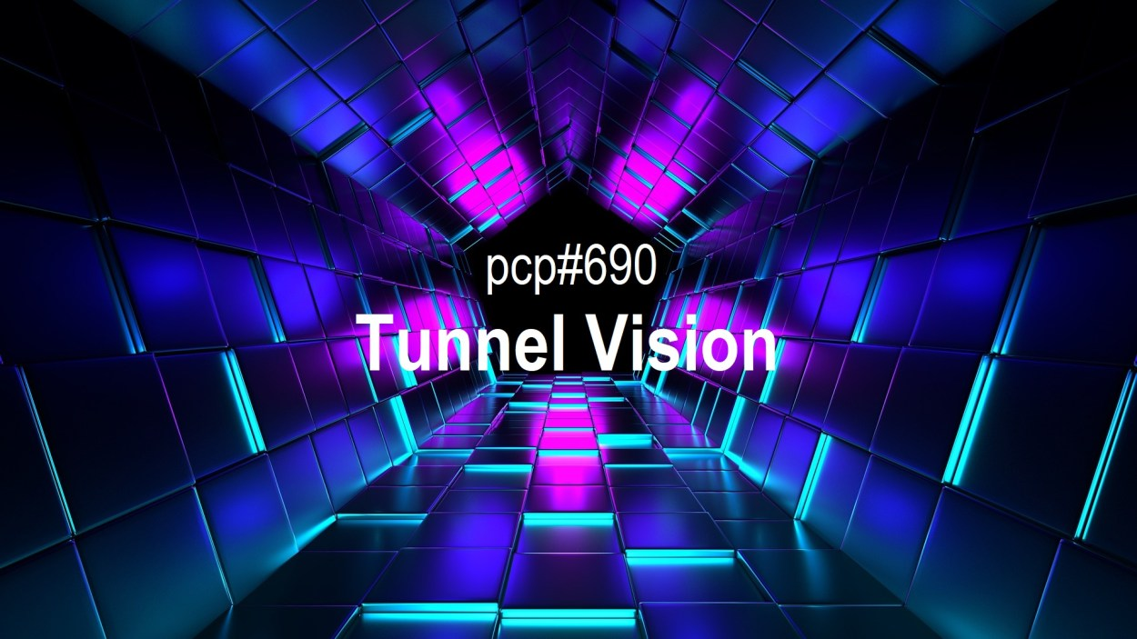 Pete Cogle's Podcast Factory – PCP#690… Tunnel Vision!