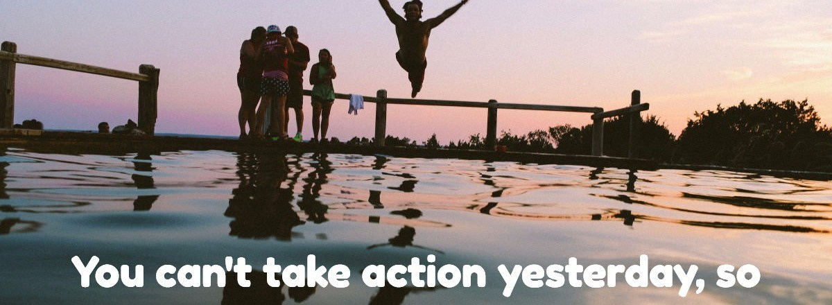 Take Action Now, Don't Put It Off Till Tomorrow