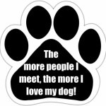 The-More-People-I-Meet-The-More-I-Love-My-Dog-Car-Magnet-With-Unique-Paw-Shaped-Design-Measures-52-by-52-Inches-Covered-In-UV-Gloss-For-Weather-Protection-0