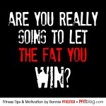 are you really going to let the fat you win