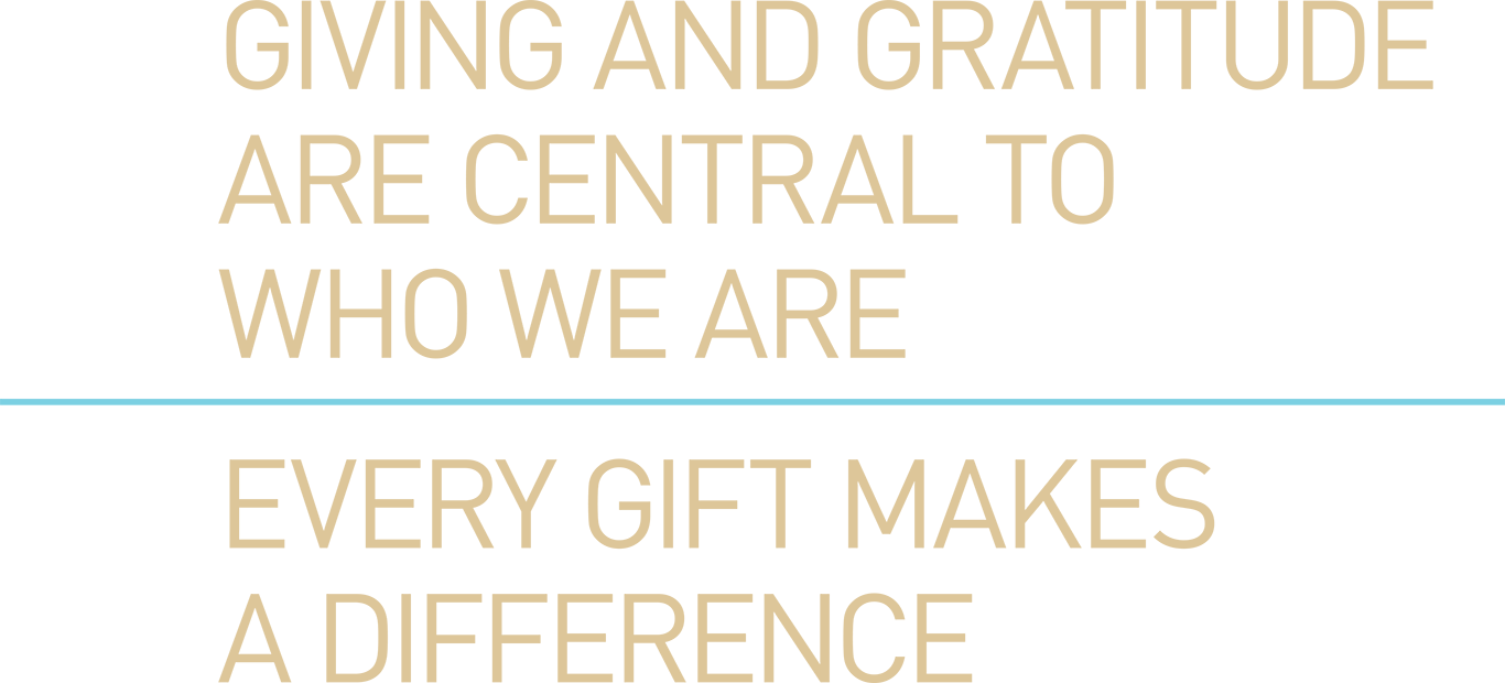 Giving and gratitude are central to who we are. Every gift makes a difference.