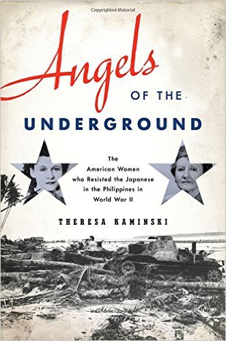 Angels of the Underground: The American Women who Resisted the Japanese in the Philippines in World War II