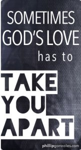 Sometimes God's Love Has to Take You Apart