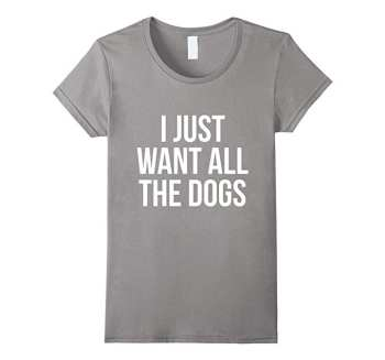I Just Want All the Dogs Shirt