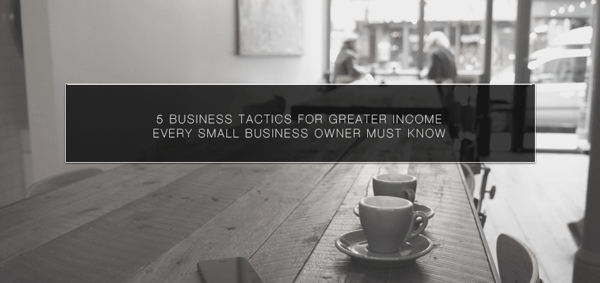 5 Business Tactics for Greater Income Every Small Business Owner Must Know