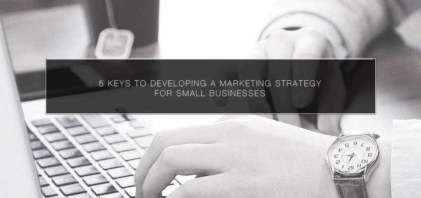 5 Keys to Developing a Marketing Strategy for Small Businesses