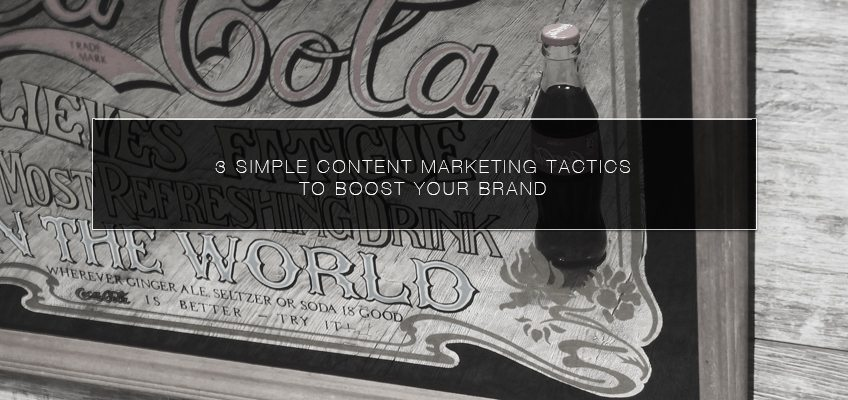 3 Simple Content Marketing Tactics to Boost Your Brand