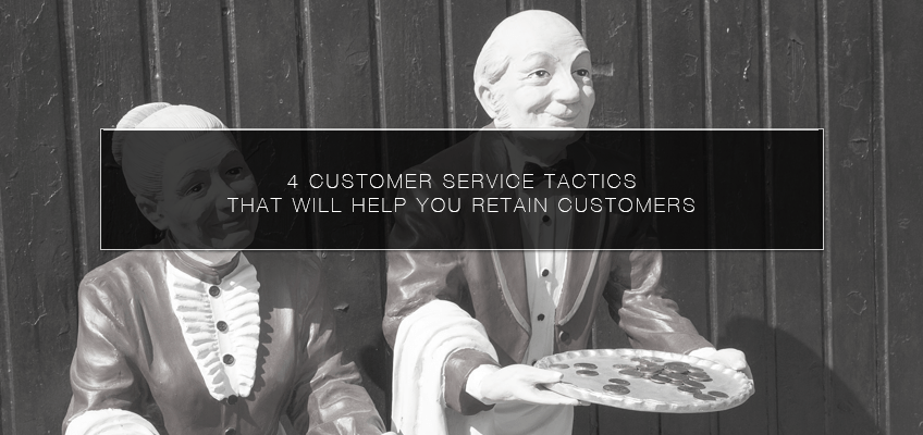 4 Customer Service Tactics That Will Help You Retain Customers