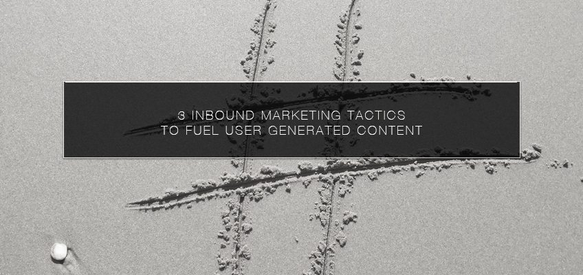 3 Inbound Marketing Tactics to Fuel User Generated Content