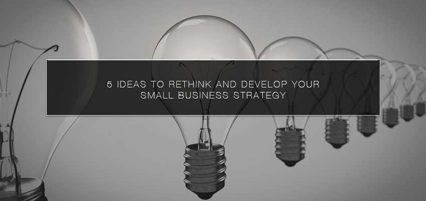5 Ideas to Rethink and Develop Your Small Business Strategy