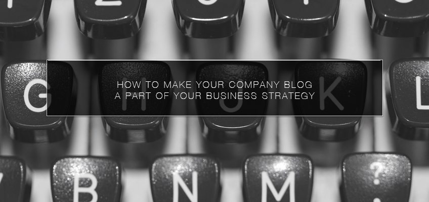 How to Make Your Company Blog a Part of Your Business Strategy