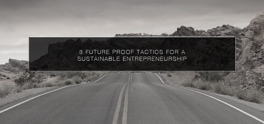 3 Future Proof Tactics for a Sustainable Entrepreneurship