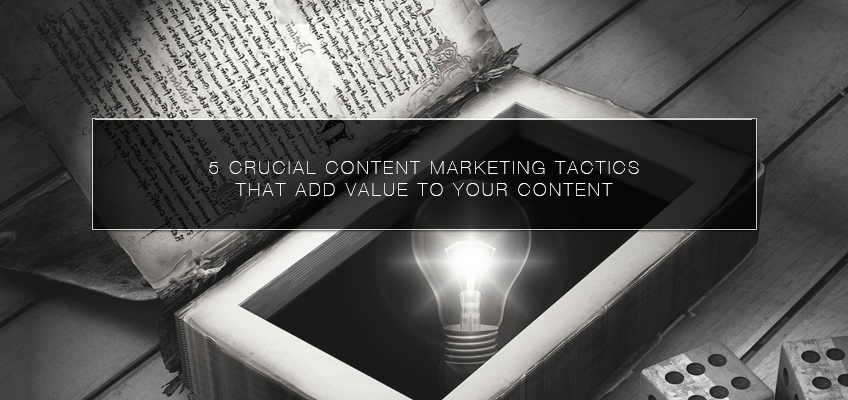 5 Crucial Content Marketing Tactics that Add Value to your Content