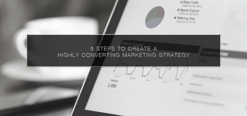 5 Steps to Create a Highly Converting Marketing Strategy