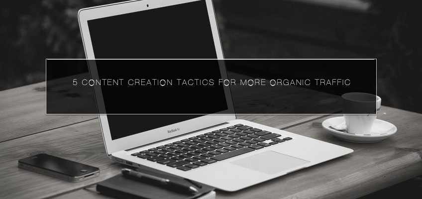 5 Content Creation Tactics for More Organic Traffic