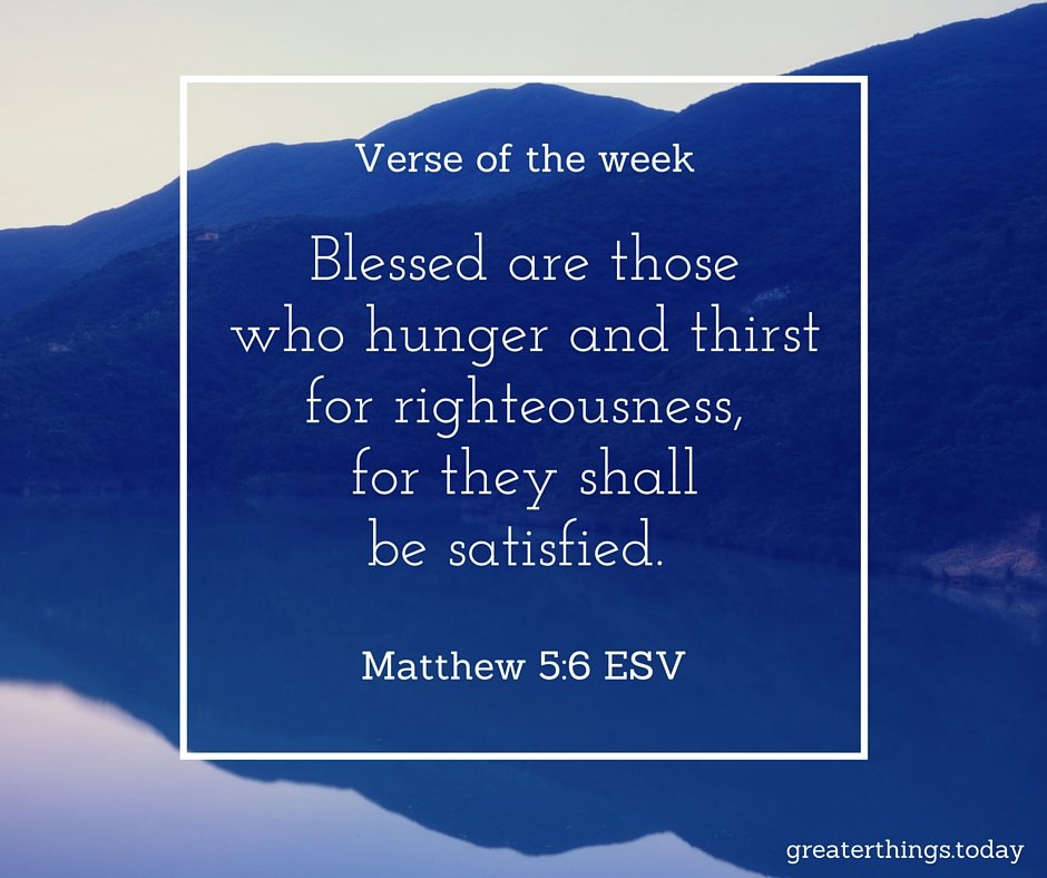 Blessed are those who hunger and thirst for righteousness, for they shall be satisfied. (Matthew 5:6, ESV)