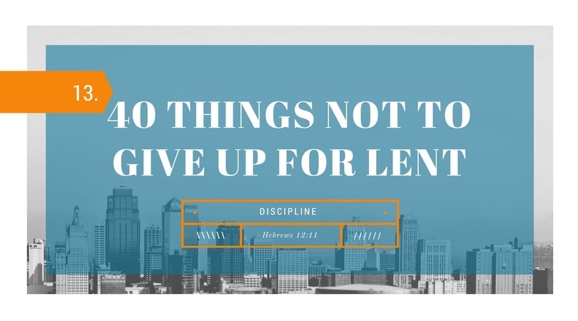 40 Things NOT to Give up for Lent: 13.Discipline