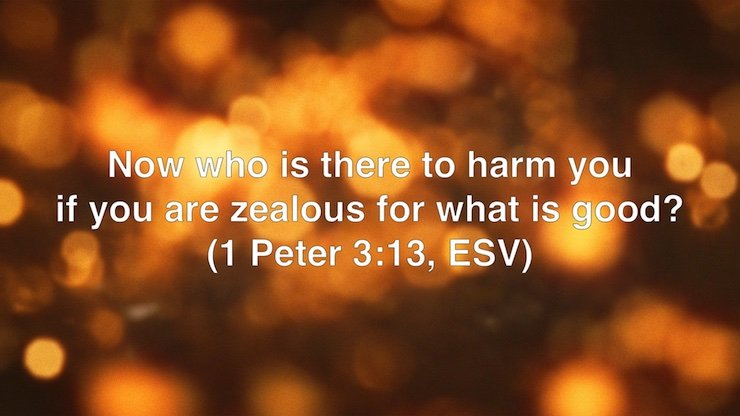 Now who is there to harm you if you are zealous for what is good? (1 Peter 3:13, ESV)
