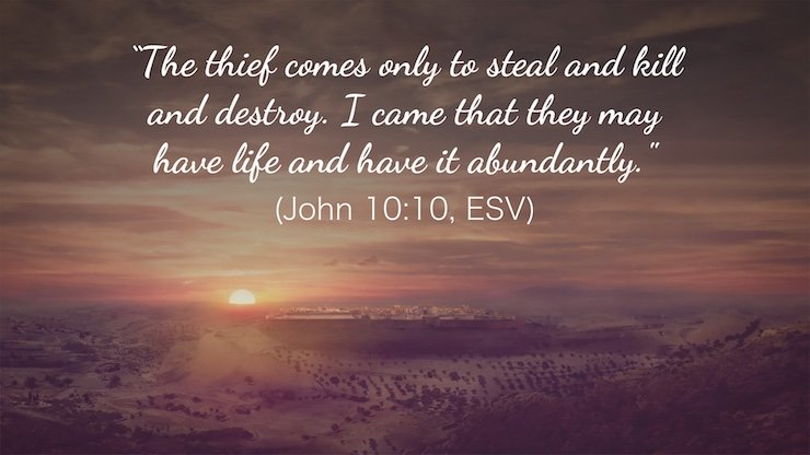 """""""The thief comes only to steal and kill and destroy. I came that they may have life and have it abundantly."""" (John 10:10, ESV)"""
