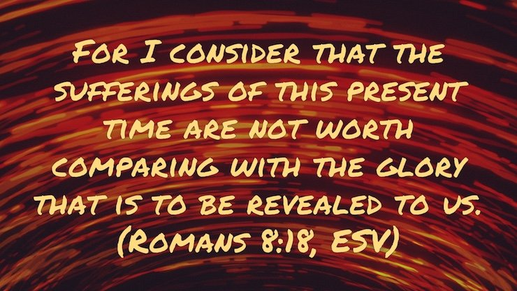 For I consider that the sufferings of this present time are not worth comparing with the glory that is to be revealed to us. (Romans 8:18, ESV)