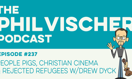 Episode 237: People Pigs, Christian Cinema & Rejected Refugees w/Drew Dyck