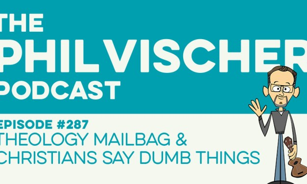 Episode 287: Theology Mailbag & Christians Say Dumb Things