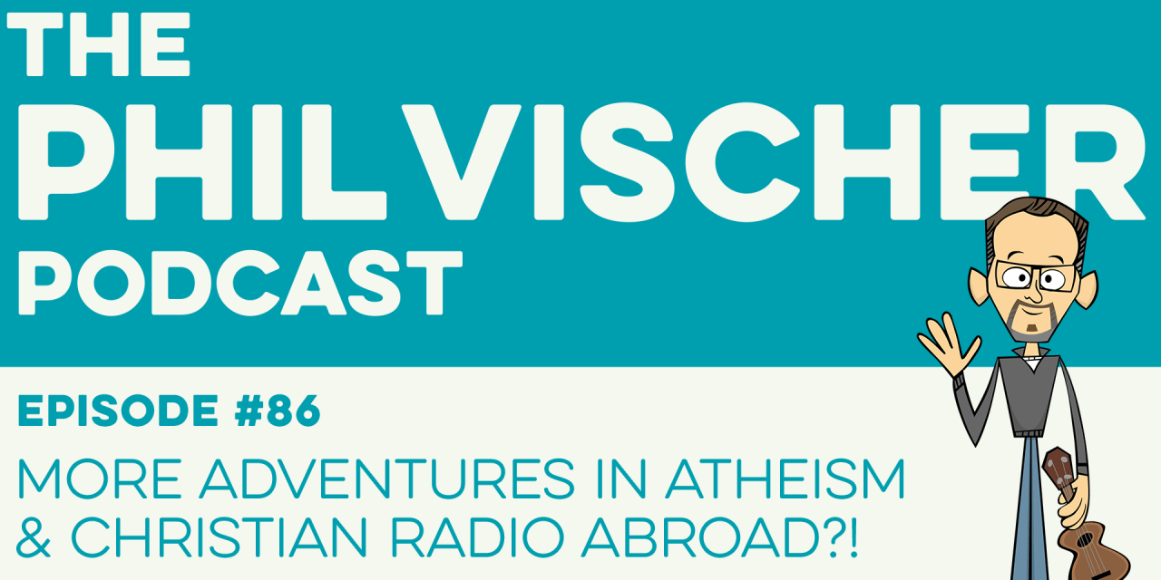 Episode 86: More Adventures in Atheism and Christian Radio Abroad?!