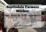 Scottsdale Farmers Market: True Farm to Table Experience