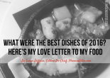 What Were the Best Dishes of 2016- Here's my Love Letter to my Food