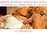 CELEBRATE NATIONAL WAFFLE DAY WITH FREE WAFFLES ALL WEEK LONG AT LO-LO'S