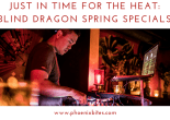 Just in time for the heat_ Blind Dragon Spring Specials