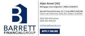 Aijaz Ansari (AJ) Mortgage Loan Originator | NMLS #1969672 Barrett Financial Group, LLC | Corp NMLS #181106 2314 S Val Vista Drive, Suite 201, Gilbert, AZ 85295 (602) 626-0033 phone / (800) 385-3630 fax AJ@barrettfinancial.com