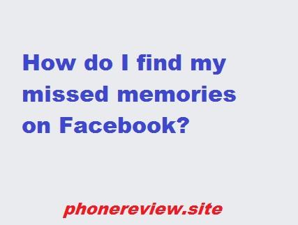 How do I find my missed memories on Facebook?